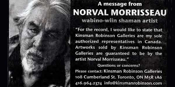 "This ""preposterous"" ad was posted in newspapers at exactly the same time (month even) that Norval's son Christian and old drinking buddy Gary Lamont said Norval couldn't recognize them at all when they stared into his eyes. Does anyone, in this world or the next believe that this is a ""message from Norval?"" And the statement about KRG being his ""sole authorized representatives in Canada"" is totally false and has never, ever, been true. Norval always sold paintings through Bryant Ross in Aldergrove during his entire life. He offered to sell me several ""direct from the artist"" in 2005. Robert Scott swore in an affidavit that Norval painted for him and provided paintings to him from 1990 to 1999. Hill's Gallery in Vancouver had the same relationship with Norval during the same period. In 2001-2002 Norval's family sold his paintings directly from him. Steve Potosky was a Norval authorized dealer in Thunder Bay during the same period. There are others… It is just another example that shows how everything the white men around Norval touched, said, issued, printed, posted, etc. can never, ever, be taken at face value. As a Morrisseau collector you do so at your peril if you do not practice ruthless ""due diligence."""