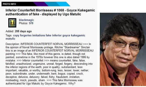 A vile Sinclair attack on Dr. Goyce Kakegamic, an esteemed Aboriginal elder, activist, and noted artist who helped raise Norval's children when Norval abandoned them. Sinclair, who dropped out of an entry level art course at a Community College, and has no degrees, diplomas, or certificates in art or academics of any kind, has always targeted with special venom accomplished people who do have credentials and achievements like judges, forensic scientists, and others like Goyce Kakegamic who earned a B.A. the hard way, and was awarded an Honourary Doctorate.
