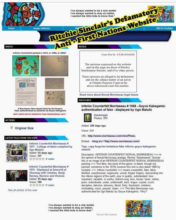 Sinclair's malicious website has, for years, libeled and defamed, without proof, Dr. Goyce Kakegamic, an esteemed Canadian Aboriginal elder and artist, as a diabolical forger. GO AHEAD COUNT HOW MANY OTHER RESPECTABLE PEOPLE INVOLVED IN CANADA'S FINE ART MARKET ARE SLANGED ON THIS PAGE. CLEARLY SINCLAIR HATES THE PEOPLE MORE THAN THE PAINTINGS.